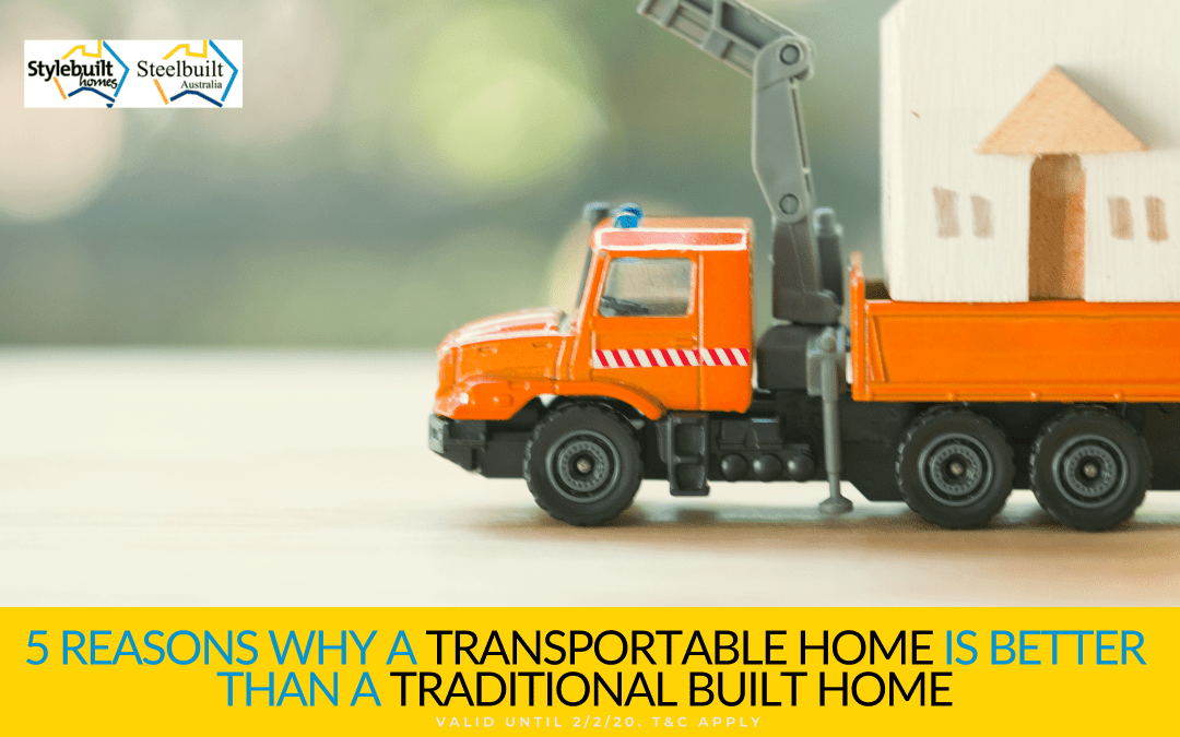 5 Reasons Why a Transportable Home is Better than a Traditional Built Home